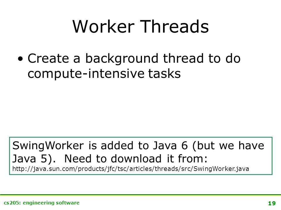 19 cs205: engineering software Worker Threads Create a background thread to do compute-intensive tasks SwingWorker is added to Java 6 (but we have Java 5).
