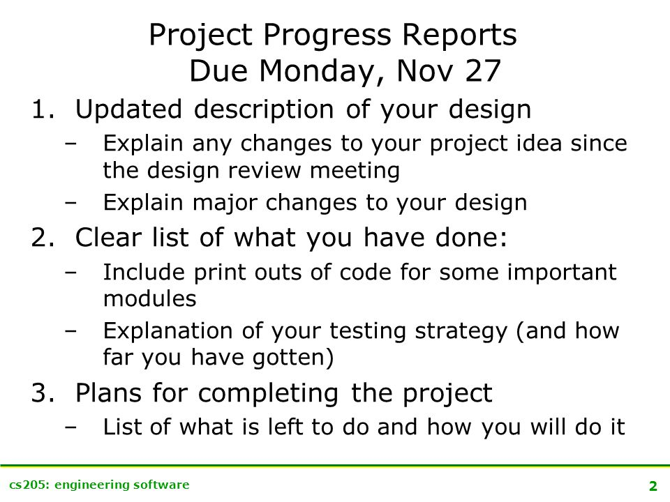 2 cs205: engineering software Project Progress Reports Due Monday, Nov 27 1.Updated description of your design –Explain any changes to your project idea since the design review meeting –Explain major changes to your design 2.Clear list of what you have done: –Include print outs of code for some important modules –Explanation of your testing strategy (and how far you have gotten) 3.Plans for completing the project –List of what is left to do and how you will do it
