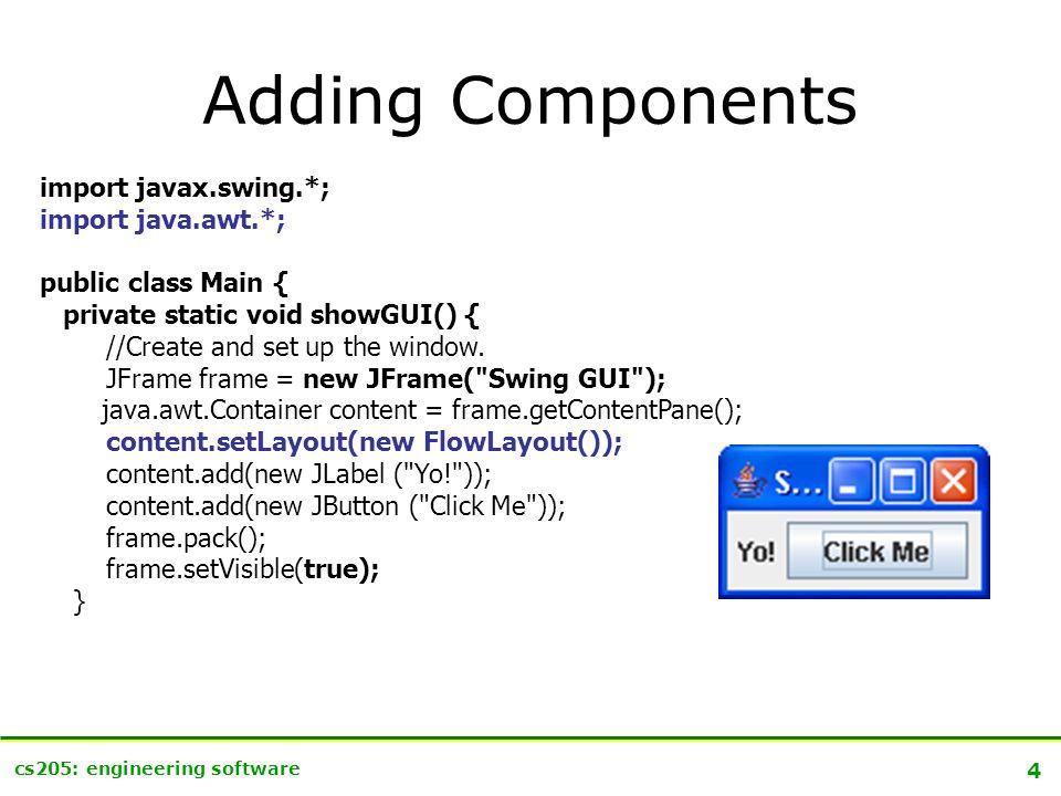 15 cs205: engineering software Not just Buttons http://java.sun.com/docs/books/tutorial/uiswing/components/button.html Component JComponent AbstractButton JButton JToggleButton JCheckBoxJRadioButton