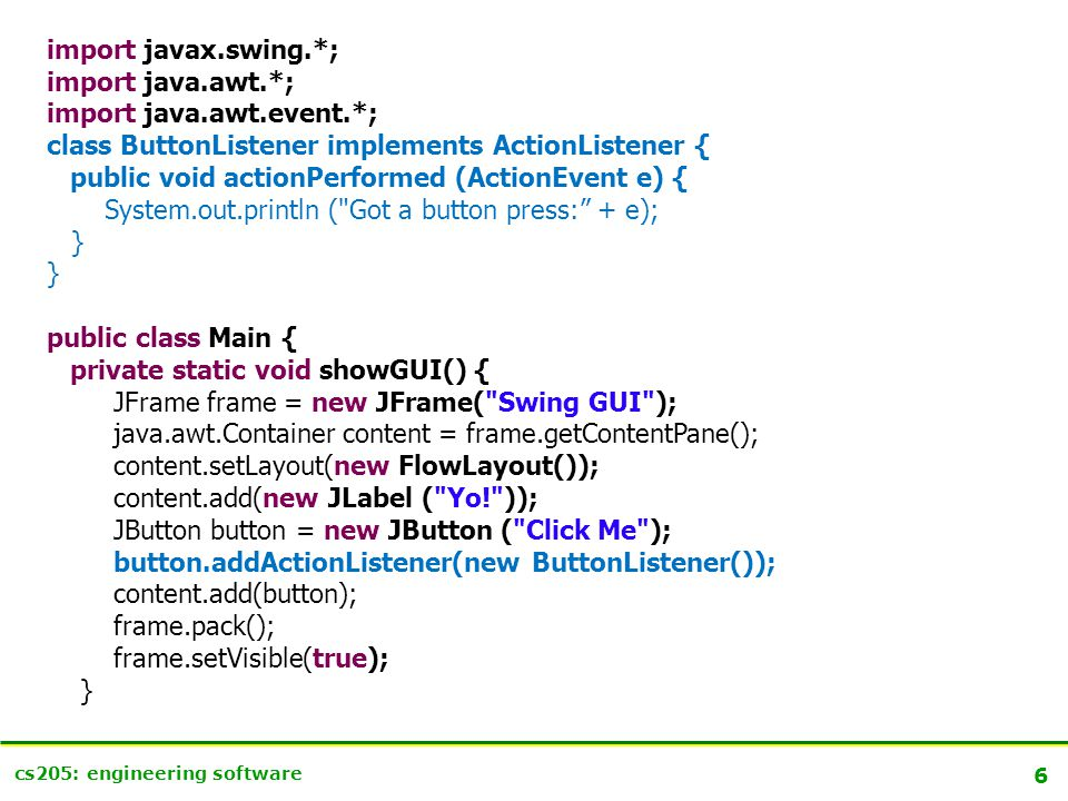 6 cs205: engineering software import javax.swing.*; import java.awt.*; import java.awt.event.*; class ButtonListener implements ActionListener { public void actionPerformed (ActionEvent e) { System.out.println ( Got a button press: + e); } public class Main { private static void showGUI() { JFrame frame = new JFrame( Swing GUI ); java.awt.Container content = frame.getContentPane(); content.setLayout(new FlowLayout()); content.add(new JLabel ( Yo! )); JButton button = new JButton ( Click Me ); button.addActionListener(new ButtonListener()); content.add(button); frame.pack(); frame.setVisible(true); }