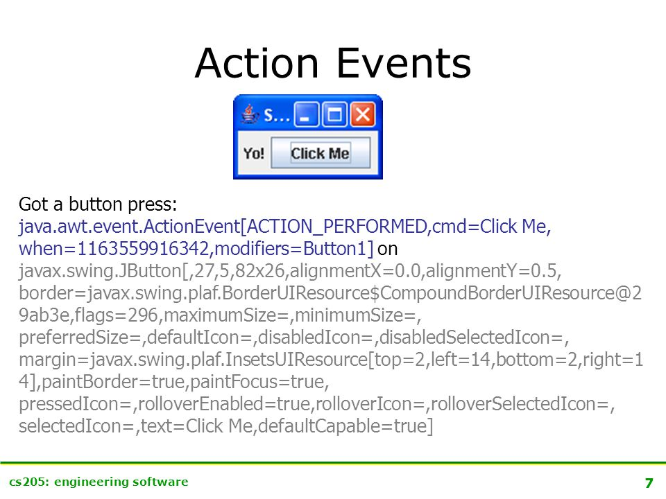 7 cs205: engineering software Action Events Got a button press: java.awt.event.ActionEvent[ACTION_PERFORMED,cmd=Click Me, when=1163559916342,modifiers=Button1] on javax.swing.JButton[,27,5,82x26,alignmentX=0.0,alignmentY=0.5, border=javax.swing.plaf.BorderUIResource$CompoundBorderUIResource@2 9ab3e,flags=296,maximumSize=,minimumSize=, preferredSize=,defaultIcon=,disabledIcon=,disabledSelectedIcon=, margin=javax.swing.plaf.InsetsUIResource[top=2,left=14,bottom=2,right=1 4],paintBorder=true,paintFocus=true, pressedIcon=,rolloverEnabled=true,rolloverIcon=,rolloverSelectedIcon=, selectedIcon=,text=Click Me,defaultCapable=true]