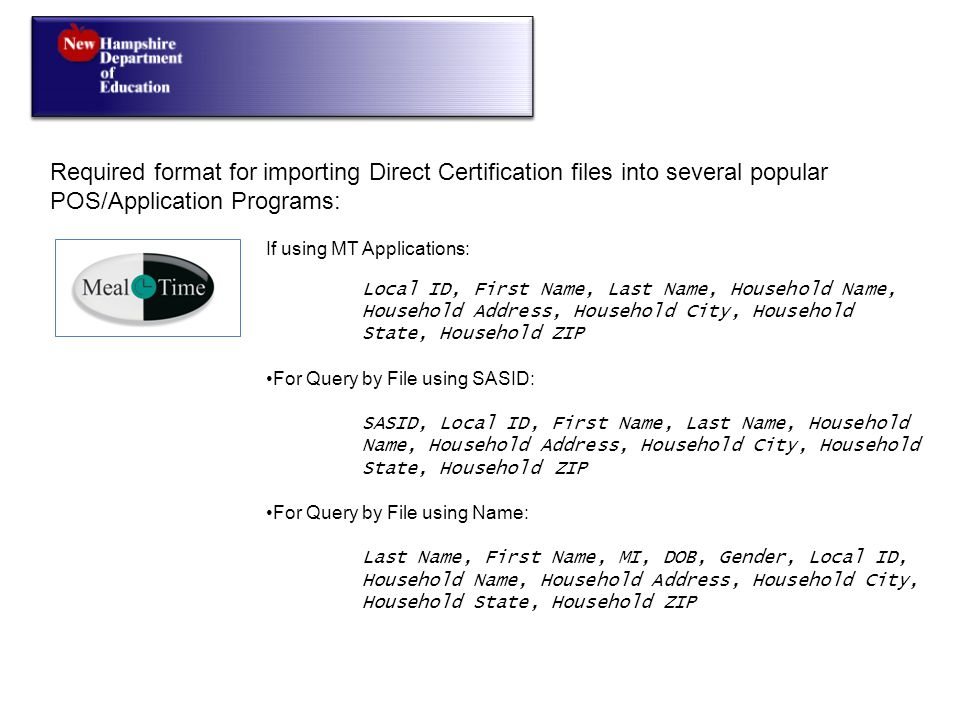 Required format for importing Direct Certification files into several popular POS/Application Programs: If using MT Applications: Local ID, First Name, Last Name, Household Name, Household Address, Household City, Household State, Household ZIP For Query by File using SASID: SASID, Local ID, First Name, Last Name, Household Name, Household Address, Household City, Household State, Household ZIP For Query by File using Name: Last Name, First Name, MI, DOB, Gender, Local ID, Household Name, Household Address, Household City, Household State, Household ZIP