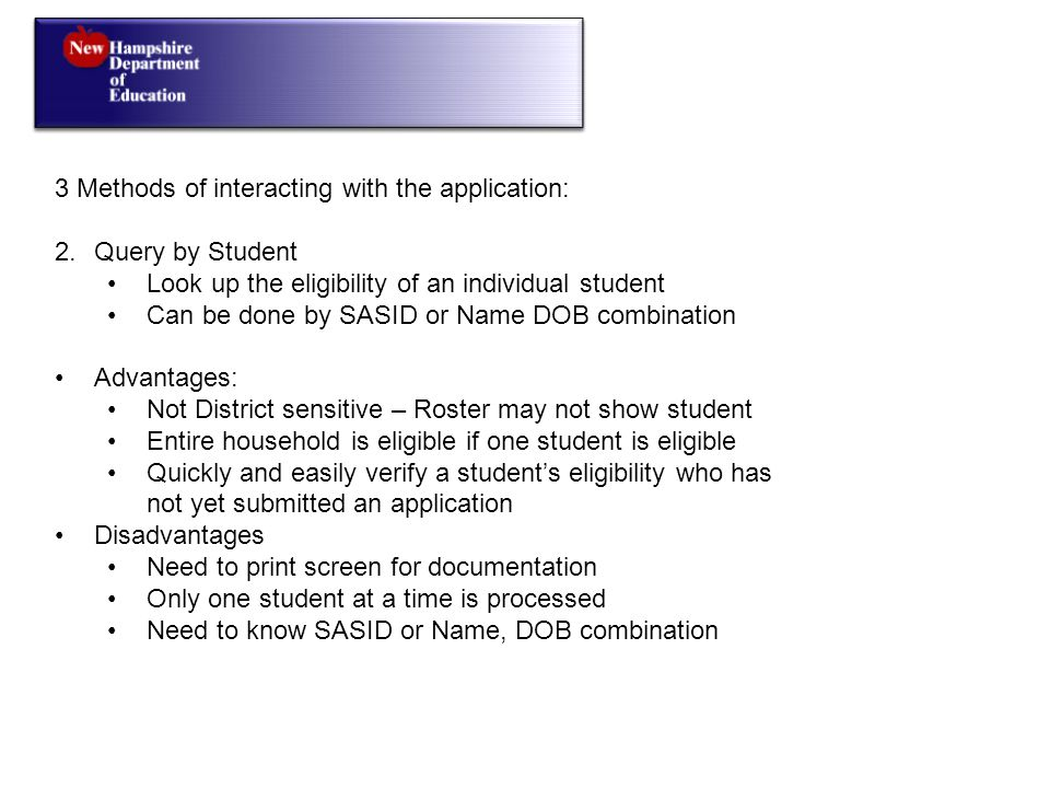 3 Methods of interacting with the application: 2.Query by Student Look up the eligibility of an individual student Can be done by SASID or Name DOB combination Advantages: Not District sensitive – Roster may not show student Entire household is eligible if one student is eligible Quickly and easily verify a student's eligibility who has not yet submitted an application Disadvantages Need to print screen for documentation Only one student at a time is processed Need to know SASID or Name, DOB combination