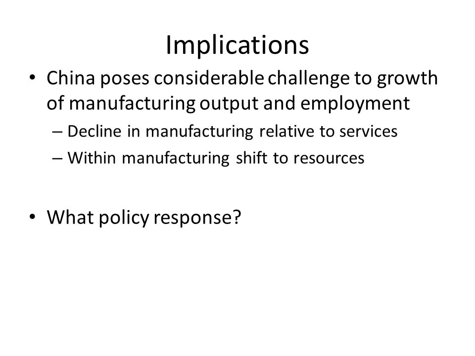 Implications China poses considerable challenge to growth of manufacturing output and employment – Decline in manufacturing relative to services – Within manufacturing shift to resources What policy response