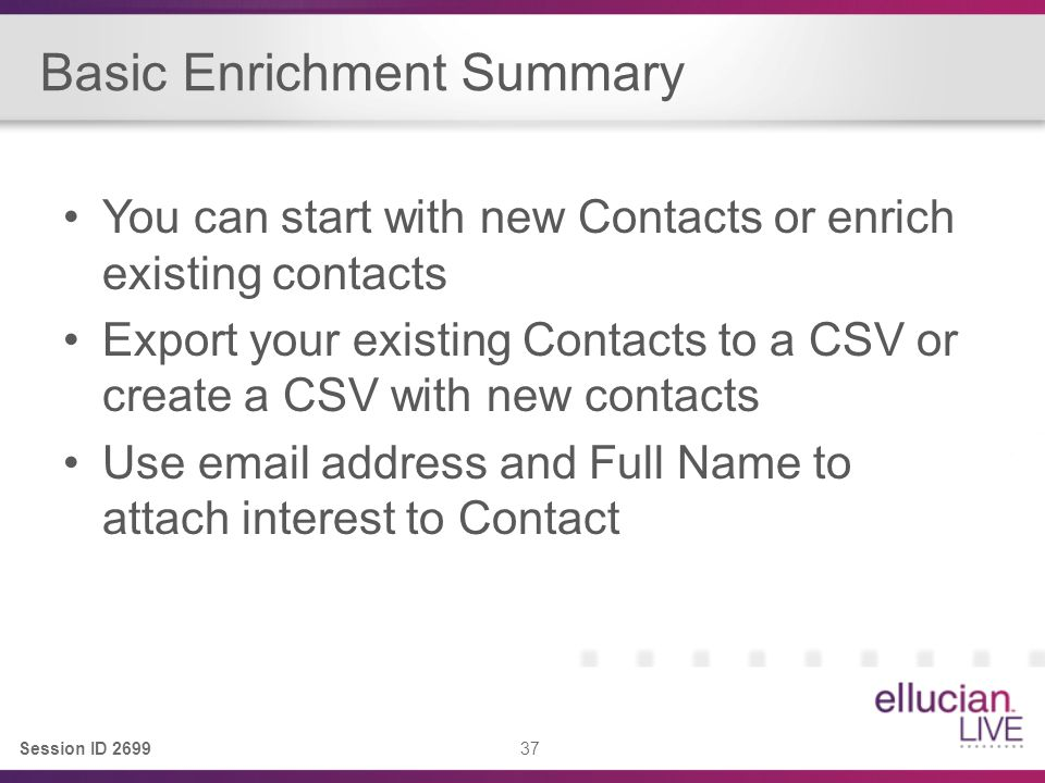 Session ID 2699 37 Basic Enrichment Summary You can start with new Contacts or enrich existing contacts Export your existing Contacts to a CSV or create a CSV with new contacts Use email address and Full Name to attach interest to Contact