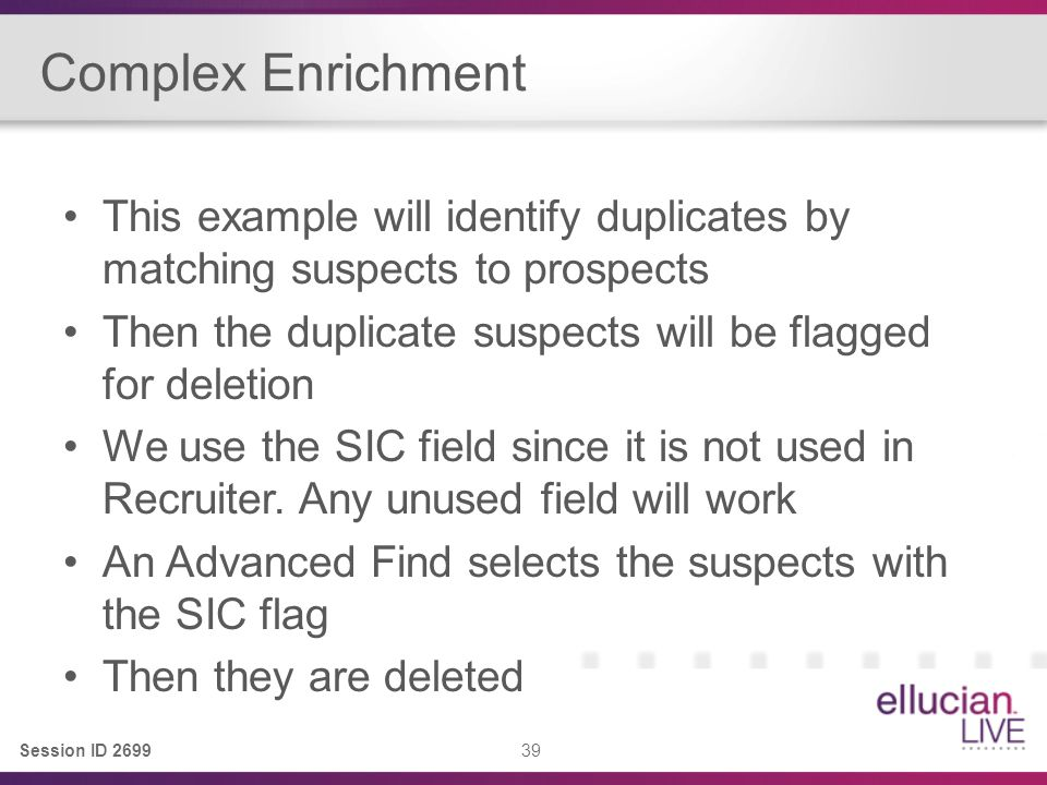 Session ID 2699 39 Complex Enrichment This example will identify duplicates by matching suspects to prospects Then the duplicate suspects will be flagged for deletion We use the SIC field since it is not used in Recruiter.