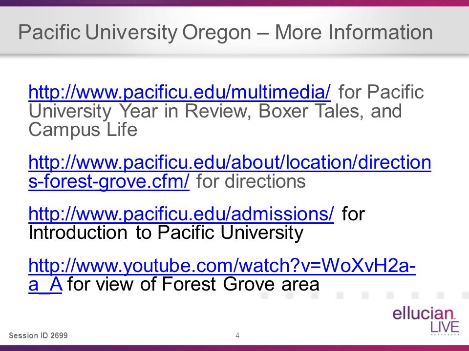 Session ID 2699 4 Pacific University Oregon – More Information http://www.pacificu.edu/multimedia/http://www.pacificu.edu/multimedia/ for Pacific University Year in Review, Boxer Tales, and Campus Life http://www.pacificu.edu/about/location/direction s-forest-grove.cfm/http://www.pacificu.edu/about/location/direction s-forest-grove.cfm/ for directions http://www.pacificu.edu/admissions/http://www.pacificu.edu/admissions/ for Introduction to Pacific University http://www.youtube.com/watch?v=WoXvH2a- a_Ahttp://www.youtube.com/watch?v=WoXvH2a- a_A for view of Forest Grove area