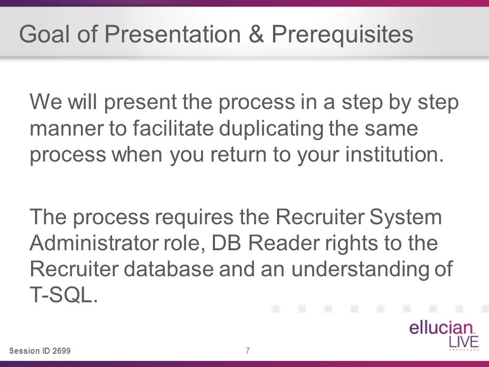 Session ID 2699 7 Goal of Presentation & Prerequisites We will present the process in a step by step manner to facilitate duplicating the same process when you return to your institution.