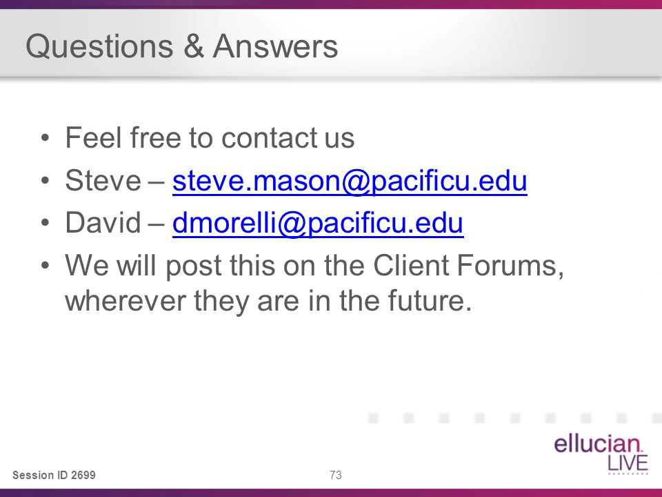 Session ID 2699 73 Questions & Answers Feel free to contact us Steve – steve.mason@pacificu.edusteve.mason@pacificu.edu David – dmorelli@pacificu.edudmorelli@pacificu.edu We will post this on the Client Forums, wherever they are in the future.