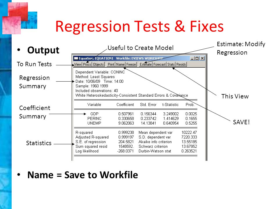 Output Name = Save to Workfile Regression Tests & Fixes Estimate: Modify Regression This View Useful to Create Model To Run Tests Regression Summary Coefficient Summary Statistics SAVE!