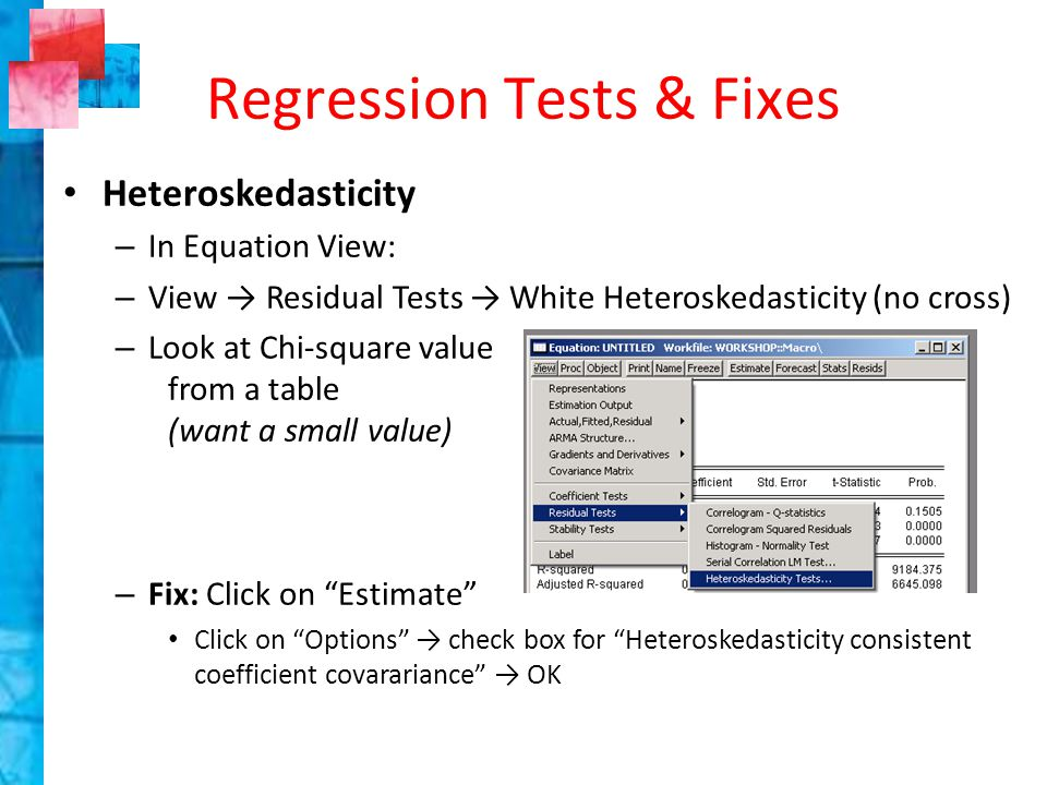 Heteroskedasticity – In Equation View: – View → Residual Tests → White Heteroskedasticity (no cross) – Look at Chi-square value from a table (want a small value) – Fix: Click on Estimate Click on Options → check box for Heteroskedasticity consistent coefficient covarariance → OK Regression Tests & Fixes