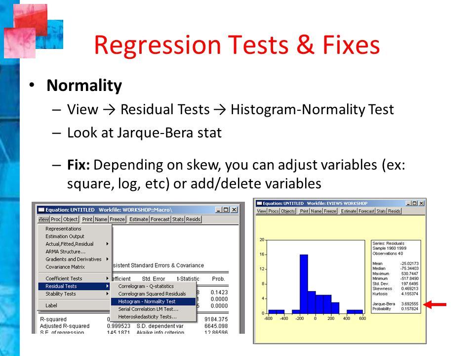 Normality – View → Residual Tests → Histogram-Normality Test – Look at Jarque-Bera stat – Fix: Depending on skew, you can adjust variables (ex: square, log, etc) or add/delete variables Regression Tests & Fixes
