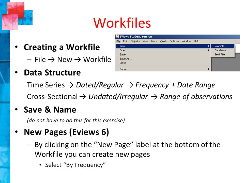 Workfiles Creating a Workfile – File → New → Workfile Data Structure Time Series → Dated/Regular → Frequency + Date Range Cross-Sectional → Undated/Irregular → Range of observations Save & Name (do not have to do this for this exercise) New Pages (Eviews 6) – By clicking on the New Page label at the bottom of the Workfile you can create new pages Select By Frequency