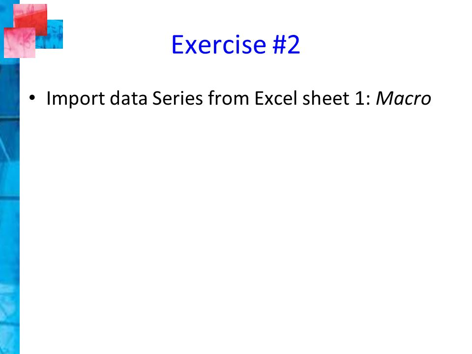 Exercise #2 Import data Series from Excel sheet 1: Macro