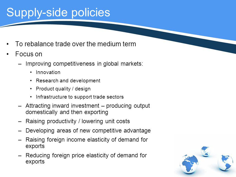 Supply-side policies To rebalance trade over the medium term Focus on –Improving competitiveness in global markets: Innovation Research and developmen