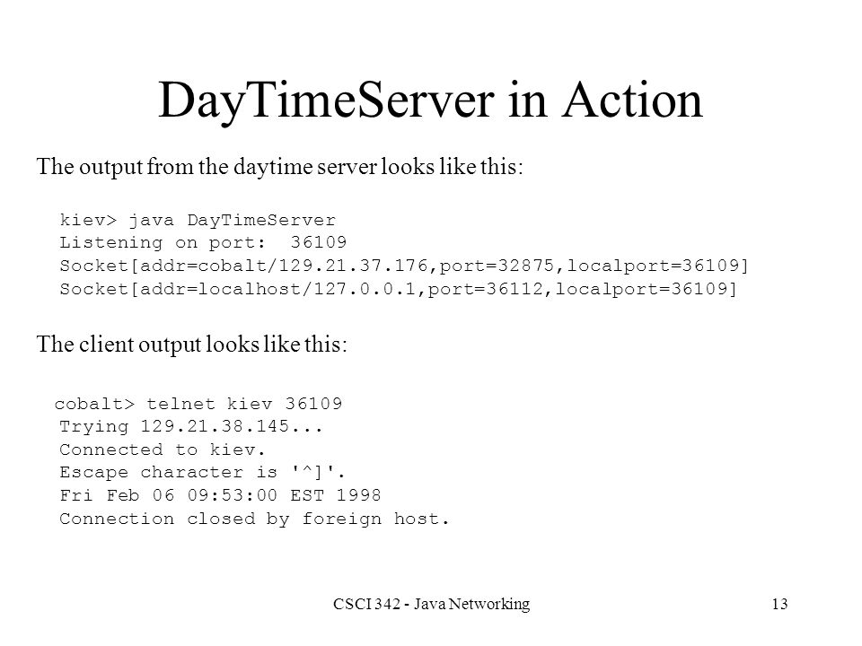 CSCI 342 - Java Networking13 DayTimeServer in Action The output from the daytime server looks like this: kiev> java DayTimeServer Listening on port: 36109 Socket[addr=cobalt/129.21.37.176,port=32875,localport=36109] Socket[addr=localhost/127.0.0.1,port=36112,localport=36109] The client output looks like this: cobalt> telnet kiev 36109 Trying 129.21.38.145...