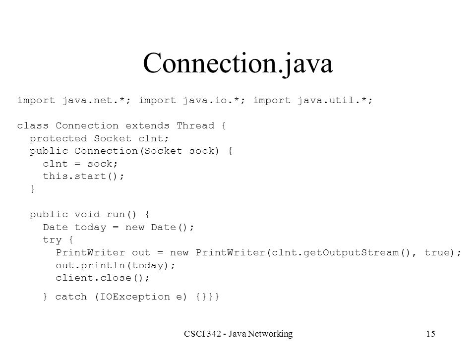 CSCI 342 - Java Networking15 Connection.java import java.net.*; import java.io.*; import java.util.*; class Connection extends Thread { protected Socket clnt; public Connection(Socket sock) { clnt = sock; this.start(); } public void run() { Date today = new Date(); try { PrintWriter out = new PrintWriter(clnt.getOutputStream(), true); out.println(today); client.close(); } catch (IOException e) {}}}