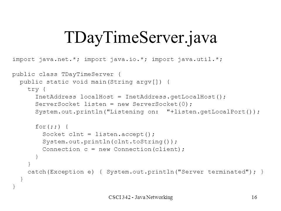 CSCI 342 - Java Networking16 TDayTimeServer.java import java.net.*; import java.io.*; import java.util.*; public class TDayTimeServer { public static void main(String argv[]) { try { InetAddress localHost = InetAddress.getLocalHost(); ServerSocket listen = new ServerSocket(0); System.out.println( Listening on: +listen.getLocalPort()); for(;;) { Socket clnt = listen.accept(); System.out.println(clnt.toString()); Connection c = new Connection(client); } catch(Exception e) { System.out.println( Server terminated ); } }
