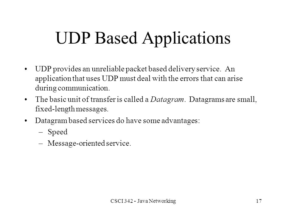 CSCI 342 - Java Networking17 UDP Based Applications UDP provides an unreliable packet based delivery service.