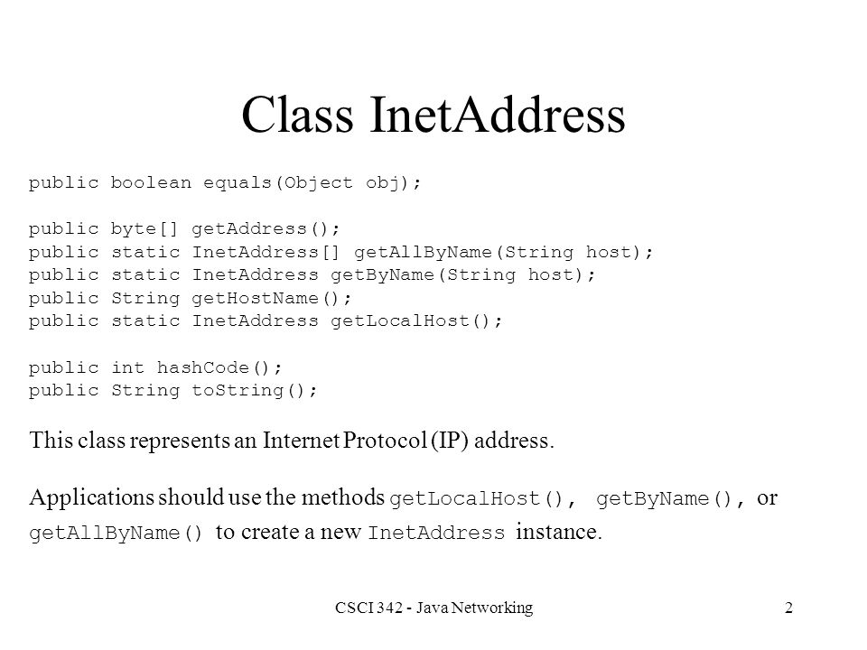 CSCI 342 - Java Networking3 HostInfo.java import java.net.*; public class HostInfo { public static void main( String args[] ) { InetAddress ipAddr; try { ipAddr = InetAddress.getLocalHost(); System.out.println( This is + ipAddr ); } catch ( UnknownHostException ex ) { System.out.println( Unknown host ); }