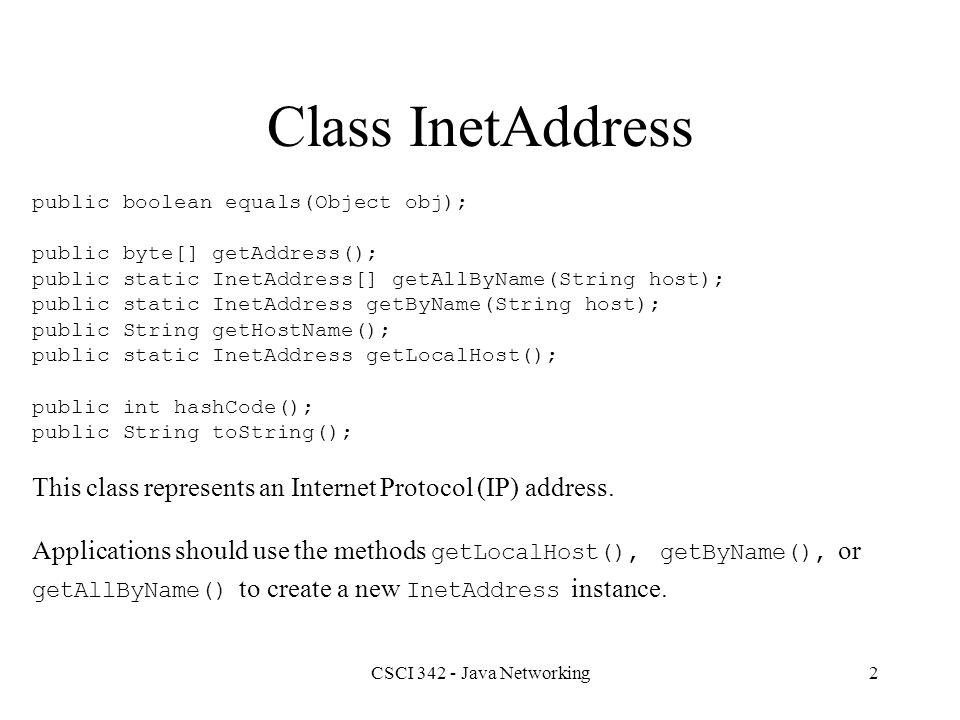 CSCI 342 - Java Networking2 Class InetAddress public boolean equals(Object obj); public byte[] getAddress(); public static InetAddress[] getAllByName(String host); public static InetAddress getByName(String host); public String getHostName(); public static InetAddress getLocalHost(); public int hashCode(); public String toString(); This class represents an Internet Protocol (IP) address.