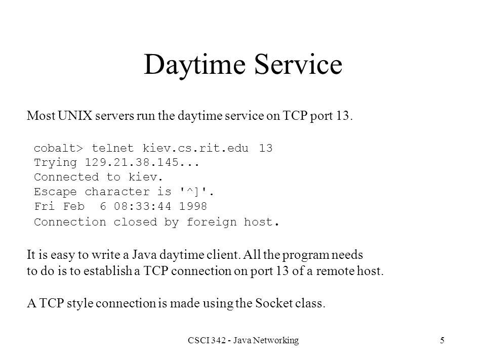 CSCI 342 - Java Networking6 Class Socket // Constructors (partial list) public Socket() public Socket(InetAddress address, int port); public Socket(String host, int port); // Methods (partial list) public void close(); public InetAddress getInetAddress(); public int getLocalPort(); public InputStream getInputStream(); public OutputStream getOutputStream(); public int getPort(); public String toString();