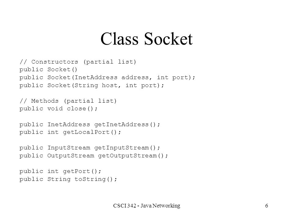 CSCI 342 - Java Networking7 Class Socket This class implements client sockets (also called just sockets).