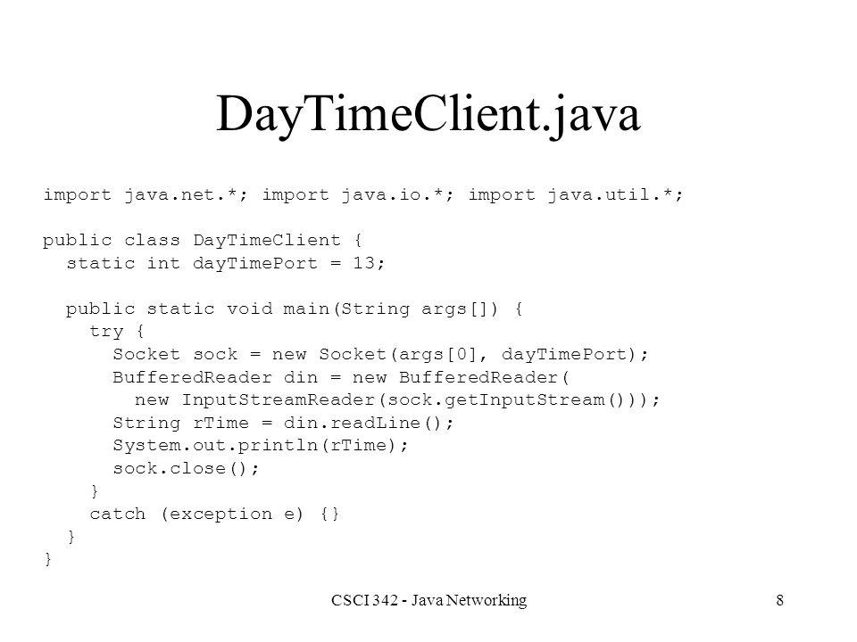 CSCI 342 - Java Networking19 Class DatagramPacket //Constructors public DatagramPacket(byte ibuf[], int ilength); public DatagramPacket( byte ibuf[], int ilength, InetAddress iaddr, int iport); // Methods public synchronized InetAddress getAddress(); public synchronized int getPort(); public synchornized byte[] getData(); int getLength(); void setAddress(InetAddress iaddr); void setPort(int iport); void setData(byte ibuf[]); void setLength(int ilength);