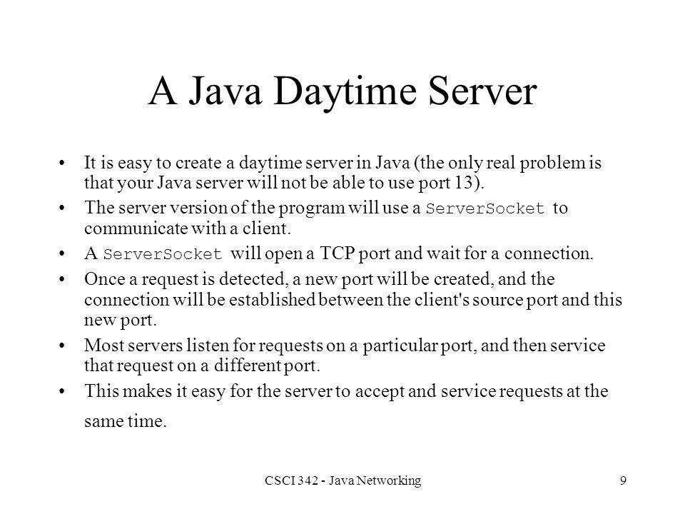 CSCI 342 - Java Networking10 Class ServerSocket // Constructors (partial list) public ServerSocket(int port); public ServerSocket(int port, int count); // Methods (partial list) public Socket accept(); public void close(); public InetAddress getInetAddress(); public int getLocalPort(); public String toString();