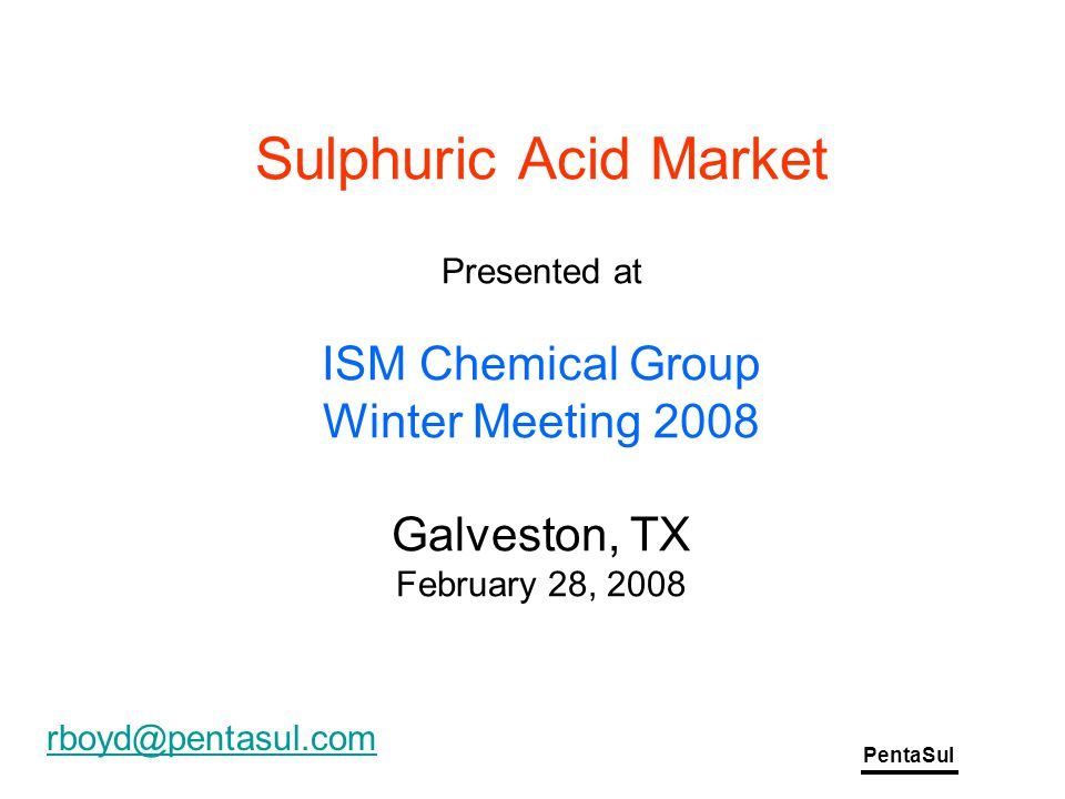 PentaSul Sulphuric Acid Market Presented at ISM Chemical Group Winter Meeting 2008 Galveston, TX February 28, 2008 rboyd@pentasul.com
