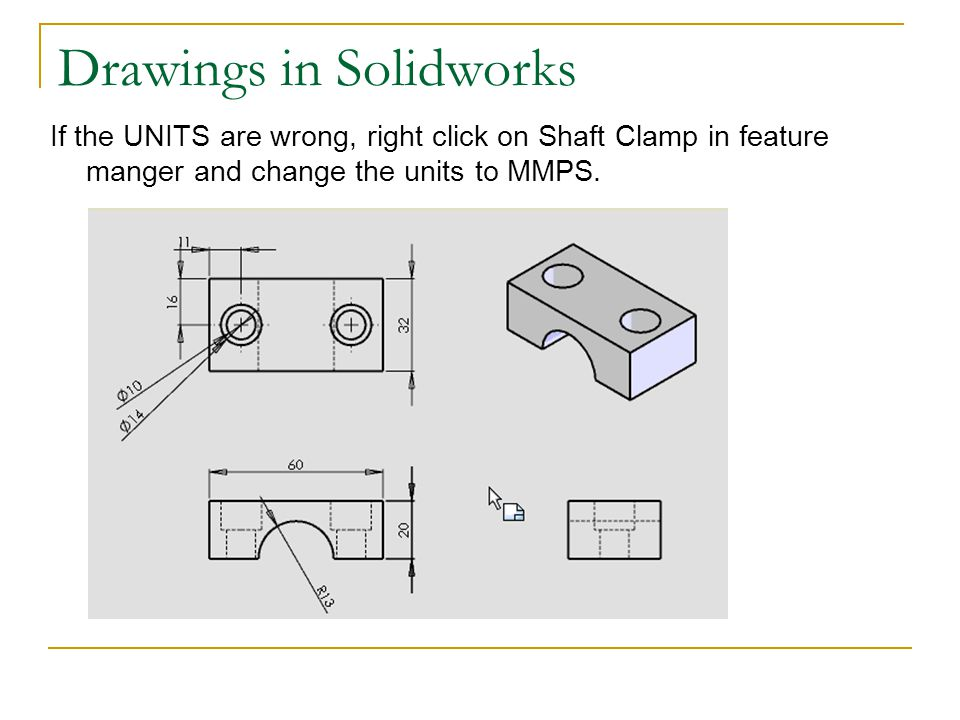 Drawings in Solidworks If the UNITS are wrong, right click on Shaft Clamp in feature manger and change the units to MMPS.