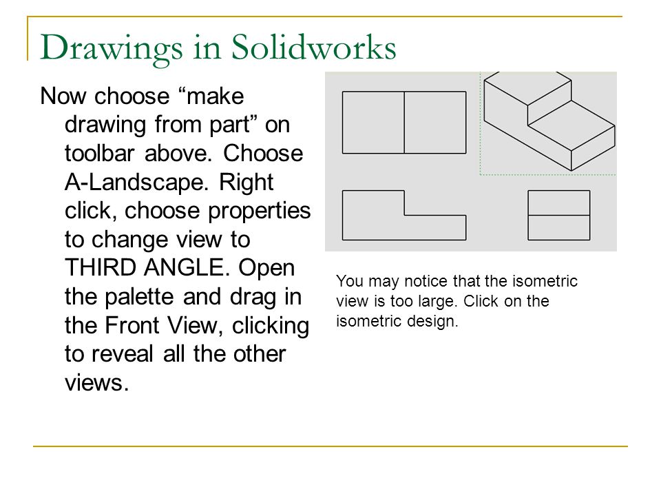 "Drawings in Solidworks Now choose ""make drawing from part"" on toolbar above. Choose A-Landscape. Right click, choose properties to change view to THIR"