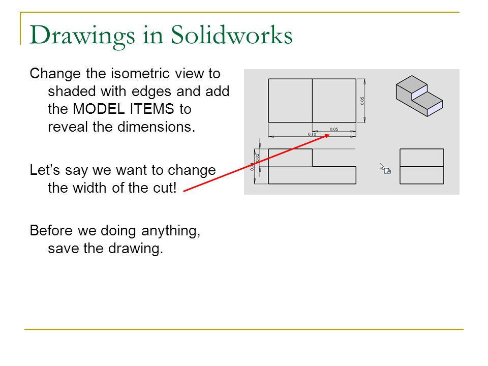 Drawings in Solidworks Change the isometric view to shaded with edges and add the MODEL ITEMS to reveal the dimensions. Let's say we want to change th