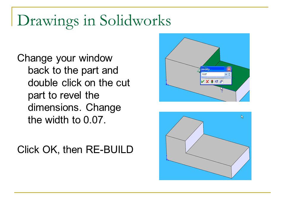 Drawings in Solidworks Change your window back to the part and double click on the cut part to revel the dimensions. Change the width to 0.07. Click O