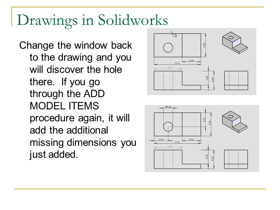 Drawings in Solidworks Change the window back to the drawing and you will discover the hole there. If you go through the ADD MODEL ITEMS procedure aga