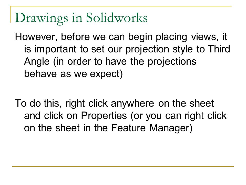 Drawings in Solidworks However, before we can begin placing views, it is important to set our projection style to Third Angle (in order to have the pr