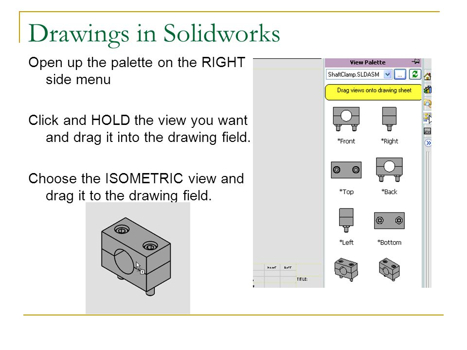 Drawings in Solidworks Open up the palette on the RIGHT side menu Click and HOLD the view you want and drag it into the drawing field. Choose the ISOM