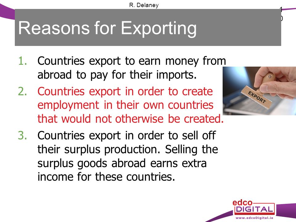 10 R. Delaney Reasons for Exporting 1.Countries export to earn money from abroad to pay for their imports. 2.Countries export in order to create emplo