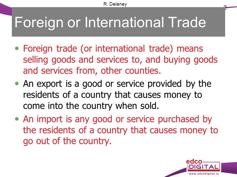 2 R. Delaney Foreign or International Trade Foreign trade (or international trade) means selling goods and services to, and buying goods and services