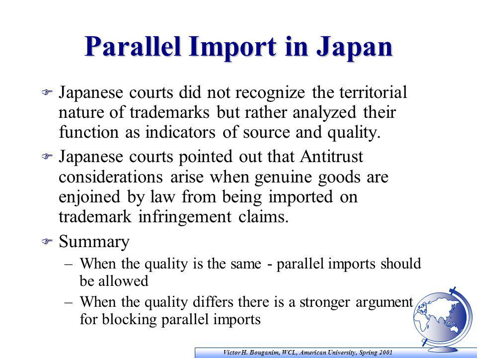 Victor H. Bouganim, WCL, American University, Spring 2001 Parallel Import in Japan F Japanese courts did not recognize the territorial nature of trade
