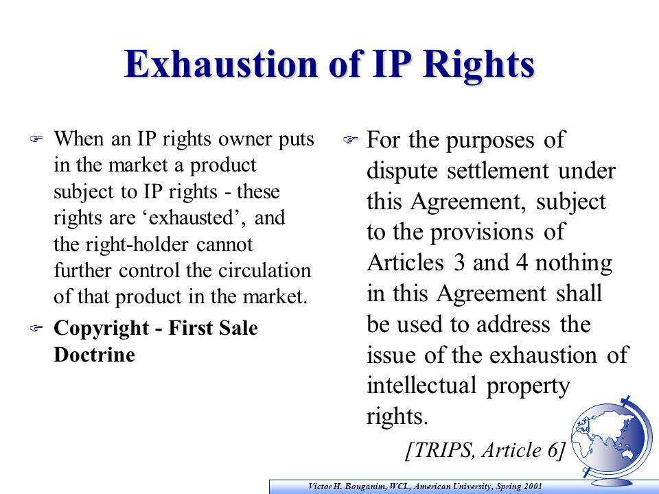 Victor H. Bouganim, WCL, American University, Spring 2001 Exhaustion of IP Rights F When an IP rights owner puts in the market a product subject to IP