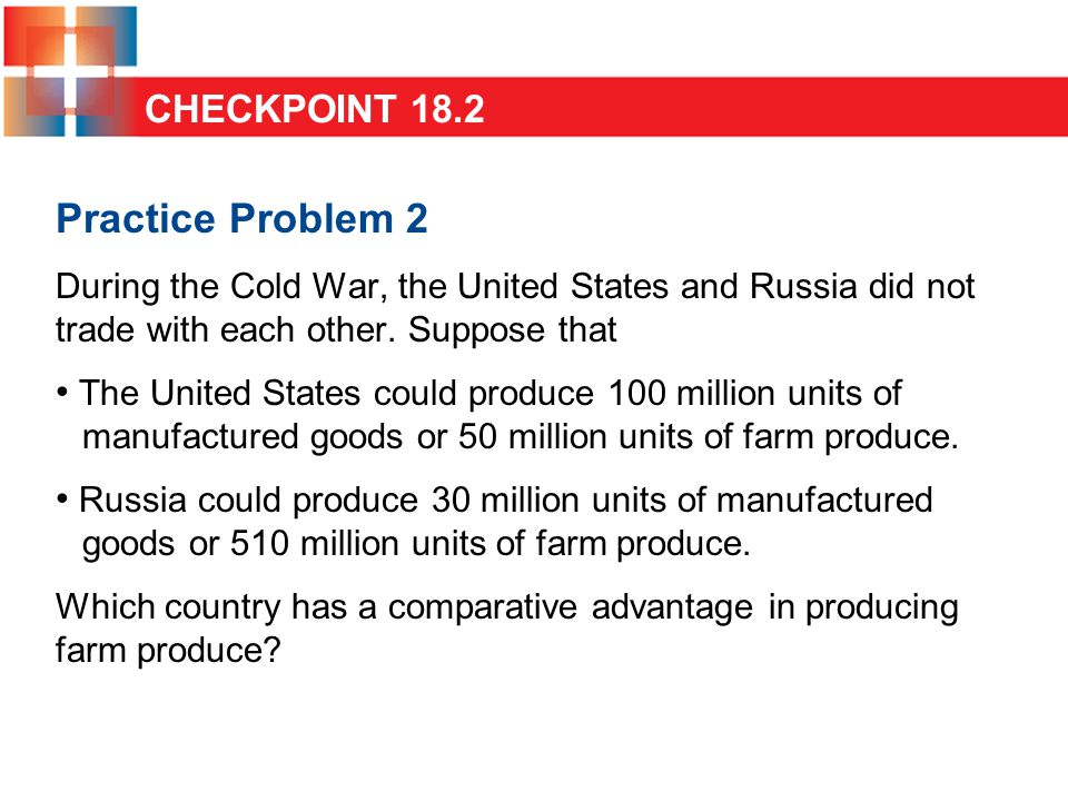 Practice Problem 2 During the Cold War, the United States and Russia did not trade with each other. Suppose that The United States could produce 100 m