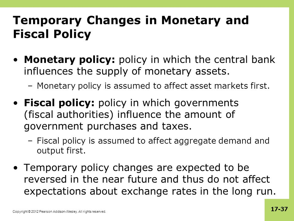Copyright © 2012 Pearson Addison-Wesley. All rights reserved. 17-37 Temporary Changes in Monetary and Fiscal Policy Monetary policy: policy in which t