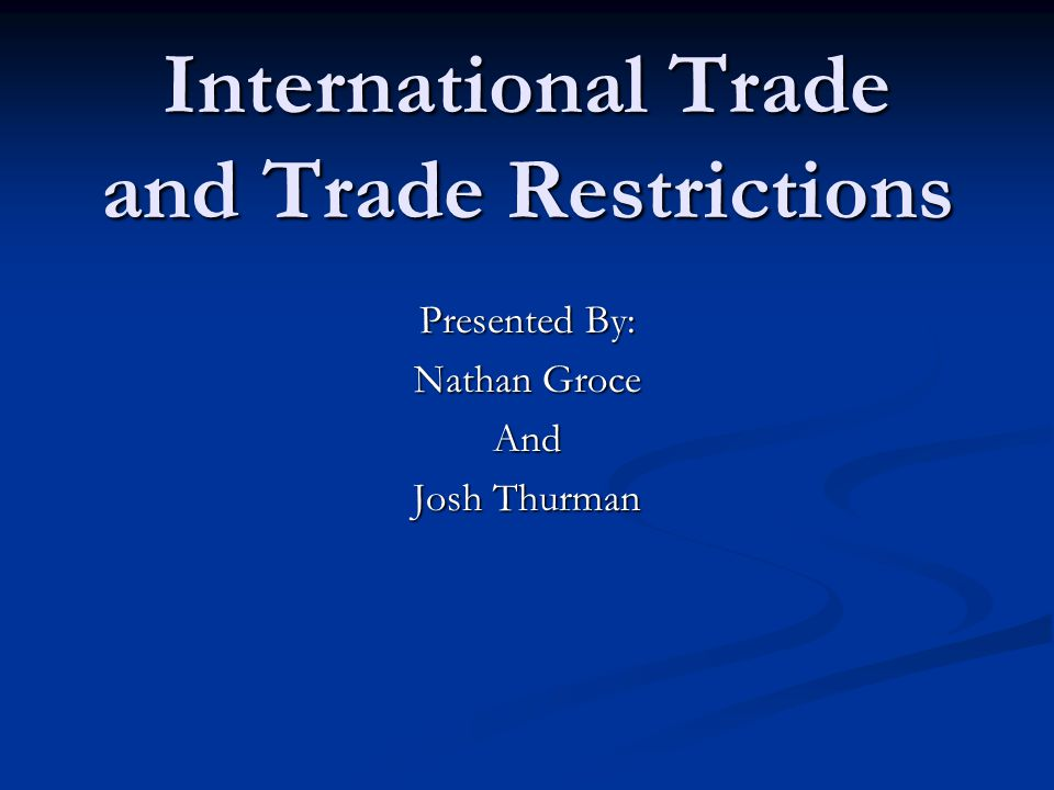 International Trade and Trade Restrictions Presented By: Nathan Groce And Josh Thurman
