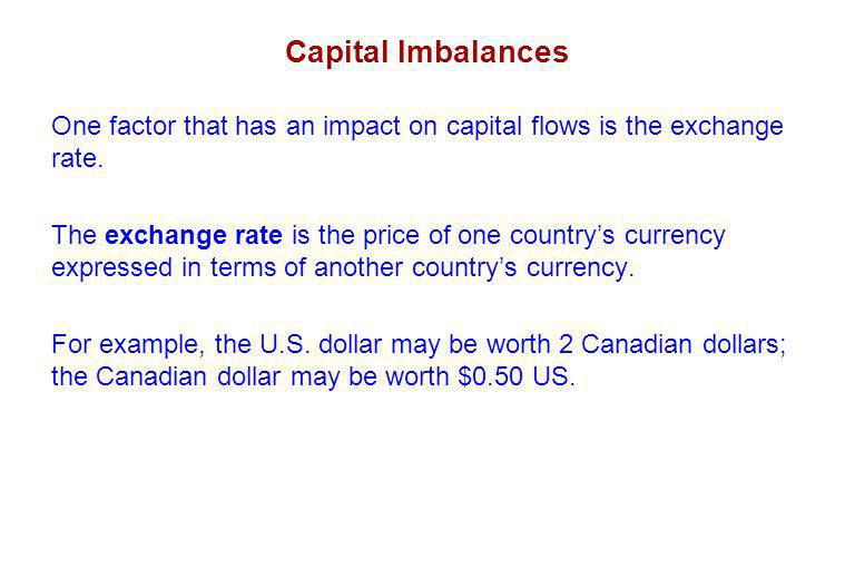 Capital Imbalances One factor that has an impact on capital flows is the exchange rate.