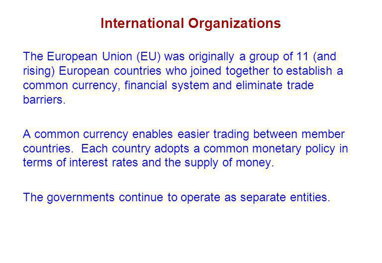 International Organizations The European Union (EU) was originally a group of 11 (and rising) European countries who joined together to establish a common currency, financial system and eliminate trade barriers.