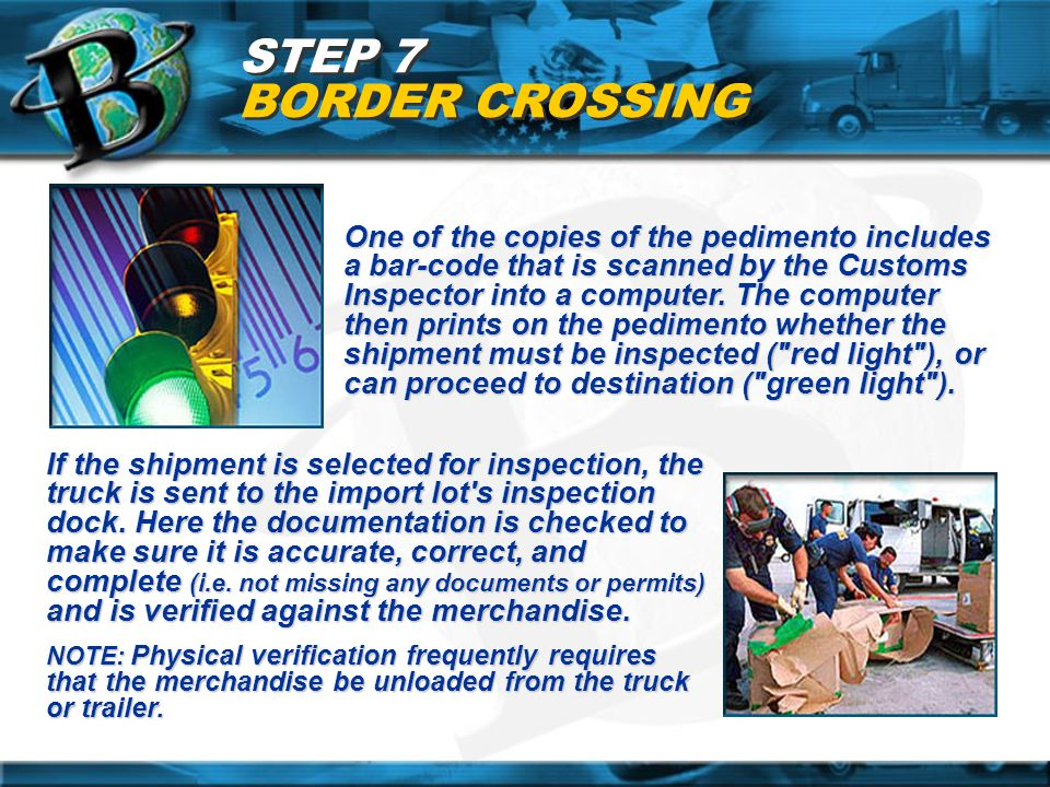 STEP 7 BORDER CROSSING One of the copies of the pedimento includes a bar-code that is scanned by the Customs Inspector into a computer. The computer t