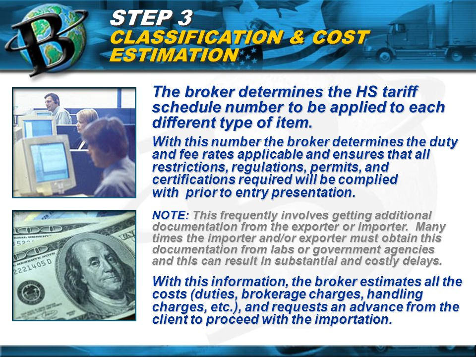 STEP 3 CLASSIFICATION & COST ESTIMATION The broker determines the HS tariff schedule number to be applied to each different type of item. With this nu
