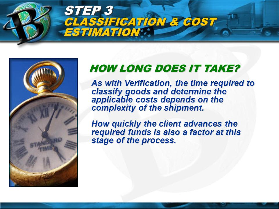 STEP 3 CLASSIFICATION & COST ESTIMATION HOW LONG DOES IT TAKE? As with Verification, the time required to classify goods and determine the applicable