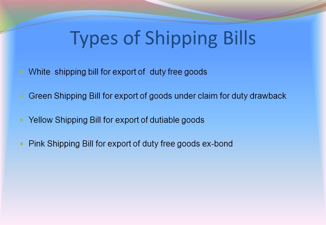 Types of Shipping Bills White shipping bill for export of duty free goods Green Shipping Bill for export of goods under claim for duty drawback Yellow